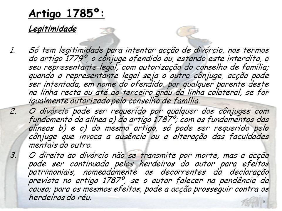 8 Artigo 1785º: Legitimidade 1.Só tem legitimidade para intentar acção de divórcio, nos termos do artigo 1779º, o cônjuge ofendido ou, estando este in