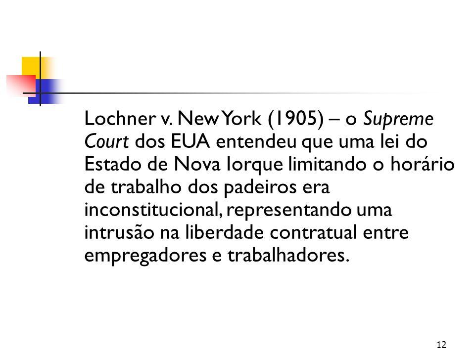 12 Lochner v. New York (1905) – o Supreme Court dos EUA entendeu que uma lei do Estado de Nova Iorque limitando o horário de trabalho dos padeiros era