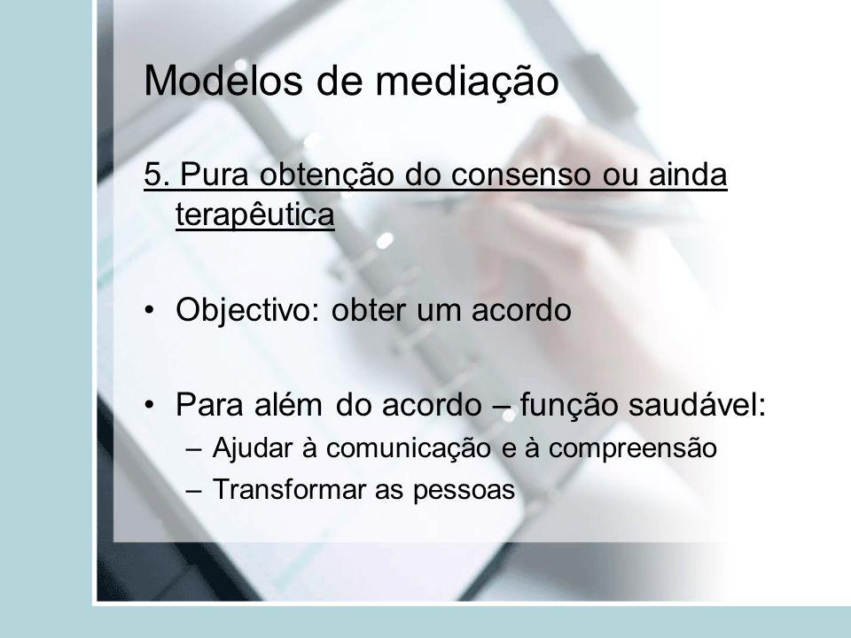 Modelos de mediação 5. Pura obtenção do consenso ou ainda terapêutica Objectivo: obter um acordo Para além do acordo – função saudável: –Ajudar à comu