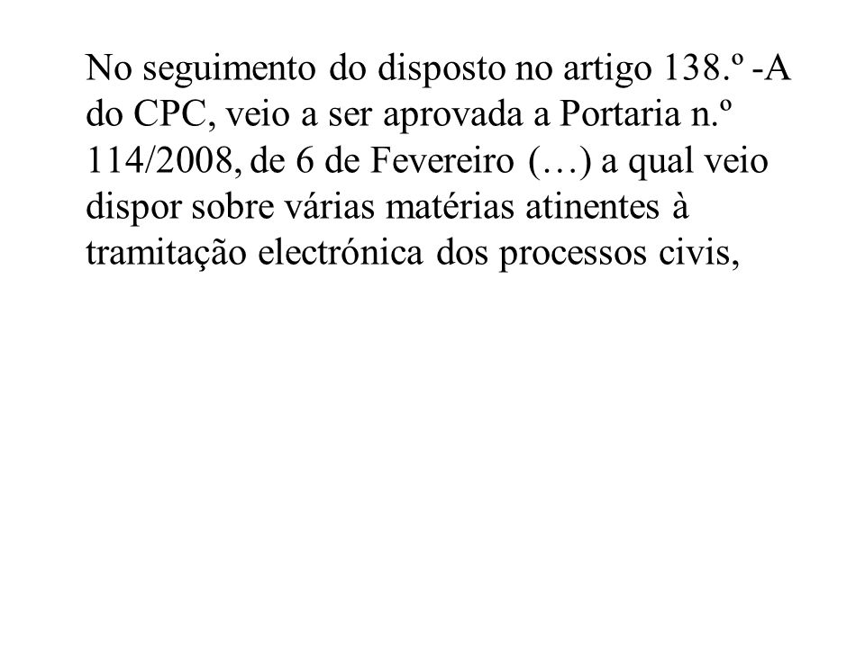 No seguimento do disposto no artigo 138.º -A do CPC, veio a ser aprovada a Portaria n.º 114/2008, de 6 de Fevereiro (…) a qual veio dispor sobre várias matérias atinentes à tramitação electrónica dos processos civis,