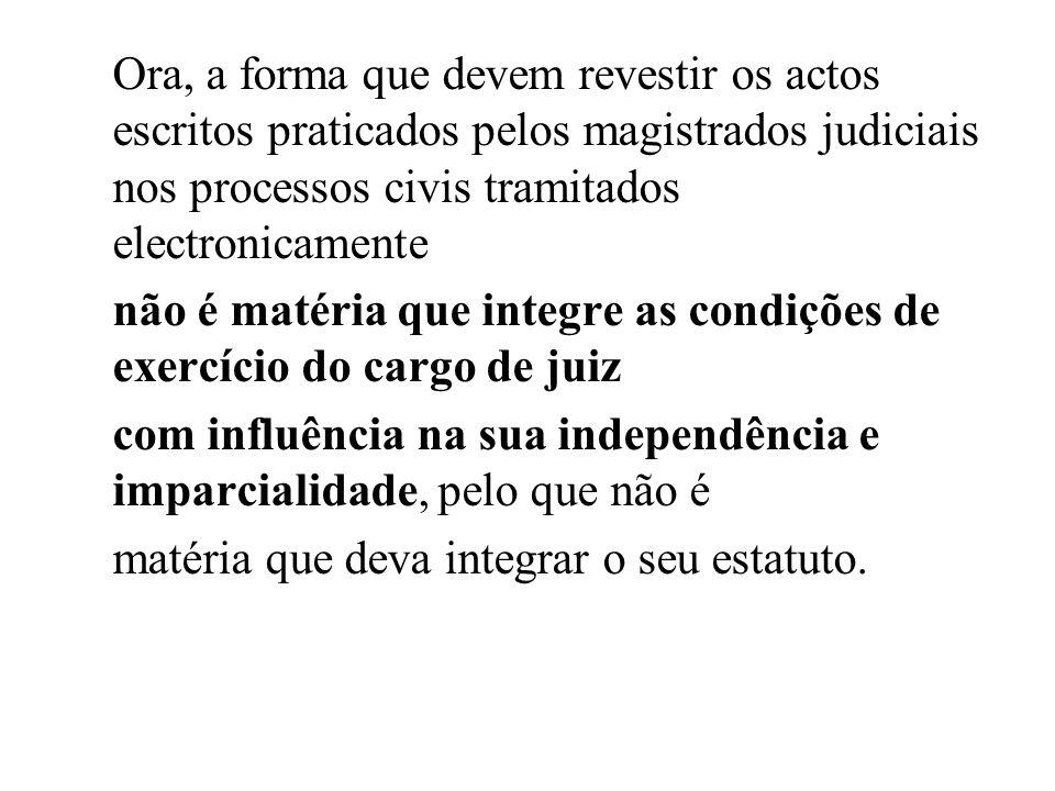 Ora, a forma que devem revestir os actos escritos praticados pelos magistrados judiciais nos processos civis tramitados electronicamente não é matéria que integre as condições de exercício do cargo de juiz com influência na sua independência e imparcialidade, pelo que não é matéria que deva integrar o seu estatuto.