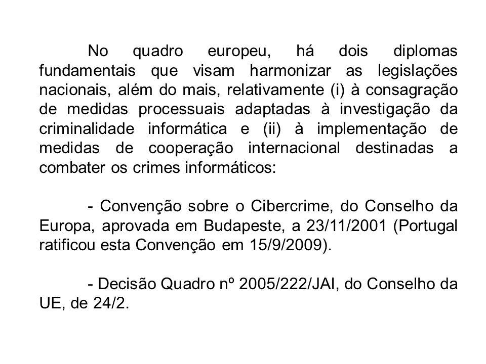 No quadro europeu, há dois diplomas fundamentais que visam harmonizar as legislações nacionais, além do mais, relativamente (i) à consagração de medidas processuais adaptadas à investigação da criminalidade informática e (ii) à implementação de medidas de cooperação internacional destinadas a combater os crimes informáticos: - Convenção sobre o Cibercrime, do Conselho da Europa, aprovada em Budapeste, a 23/11/2001 (Portugal ratificou esta Convenção em 15/9/2009).