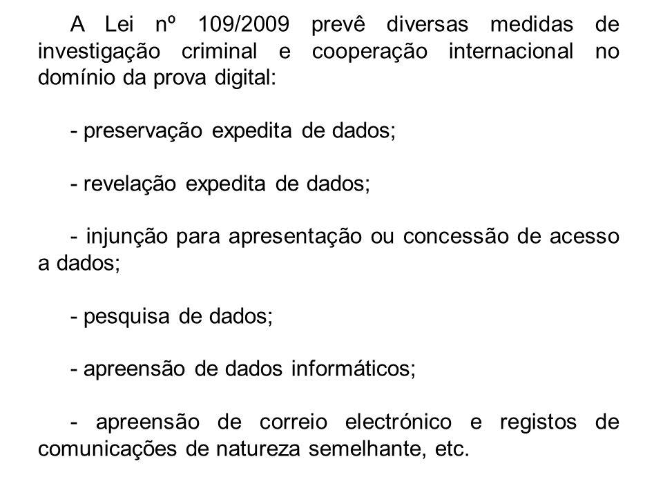 A Lei nº 109/2009 prevê diversas medidas de investigação criminal e cooperação internacional no domínio da prova digital: - preservação expedita de dados; - revelação expedita de dados; - injunção para apresentação ou concessão de acesso a dados; - pesquisa de dados; - apreensão de dados informáticos; - apreensão de correio electrónico e registos de comunicações de natureza semelhante, etc.