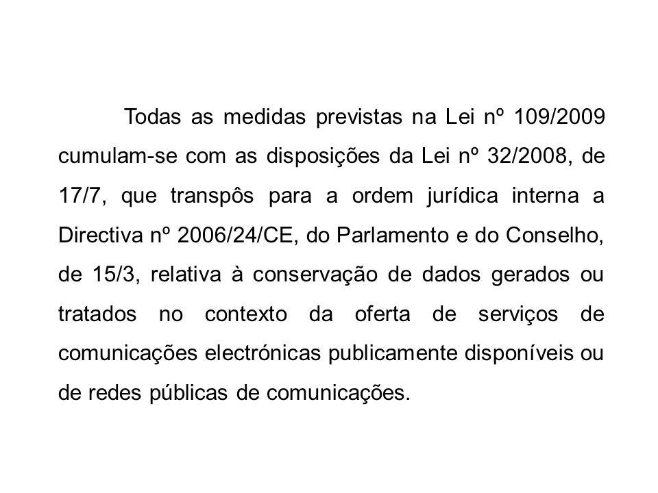 Todas as medidas previstas na Lei nº 109/2009 cumulam-se com as disposições da Lei nº 32/2008, de 17/7, que transpôs para a ordem jurídica interna a Directiva nº 2006/24/CE, do Parlamento e do Conselho, de 15/3, relativa à conservação de dados gerados ou tratados no contexto da oferta de serviços de comunicações electrónicas publicamente disponíveis ou de redes públicas de comunicações.