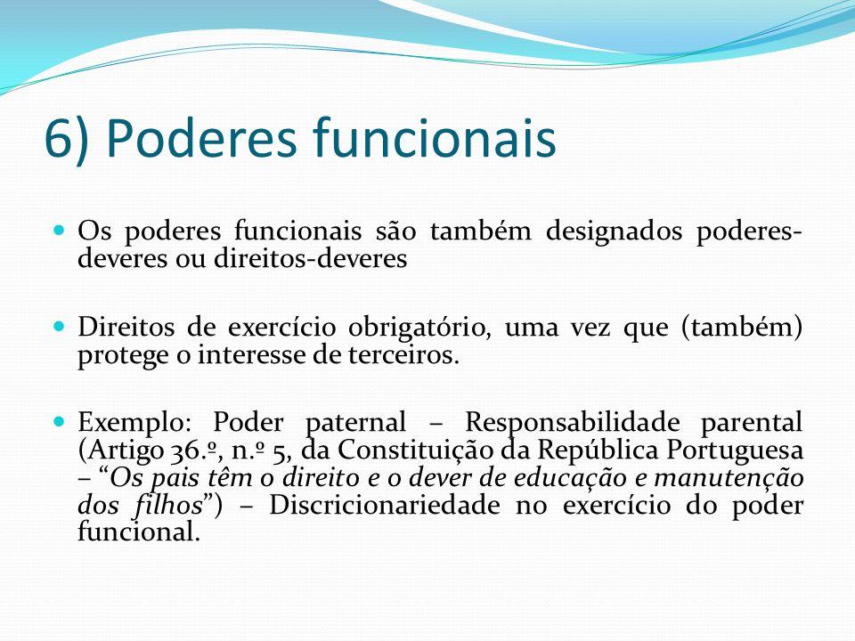 6) Poderes funcionais Os poderes funcionais são também designados poderes- deveres ou direitos-deveres Direitos de exercício obrigatório, uma vez que