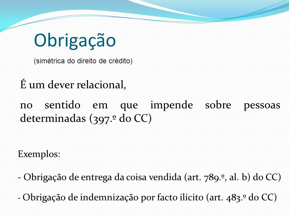 Obrigação (simétrica do direito de crédito) É um dever relacional, no sentido em que impende sobre pessoas determinadas (397.º do CC) Exemplos: - Obri