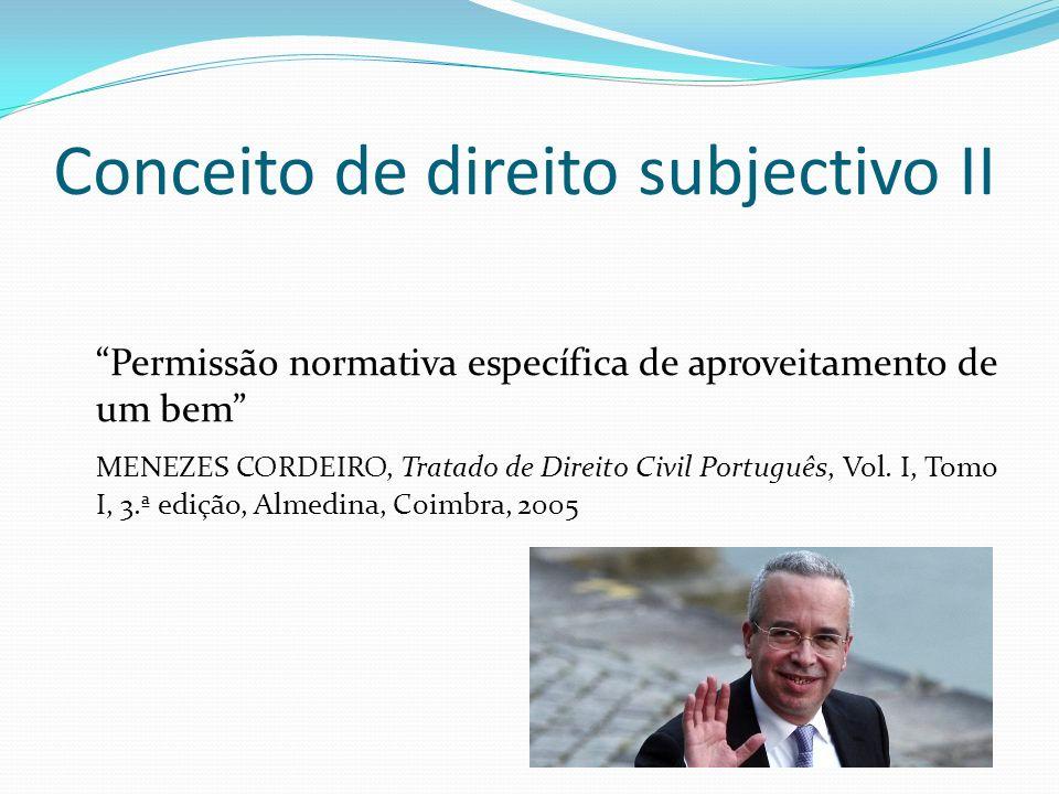 Conceito de direito subjectivo II Permissão normativa específica de aproveitamento de um bem MENEZES CORDEIRO, Tratado de Direito Civil Português, Vol