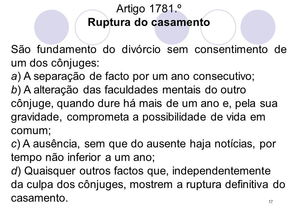 17 Artigo 1781.º Ruptura do casamento São fundamento do divórcio sem consentimento de um dos cônjuges: a) A separação de facto por um ano consecutivo;