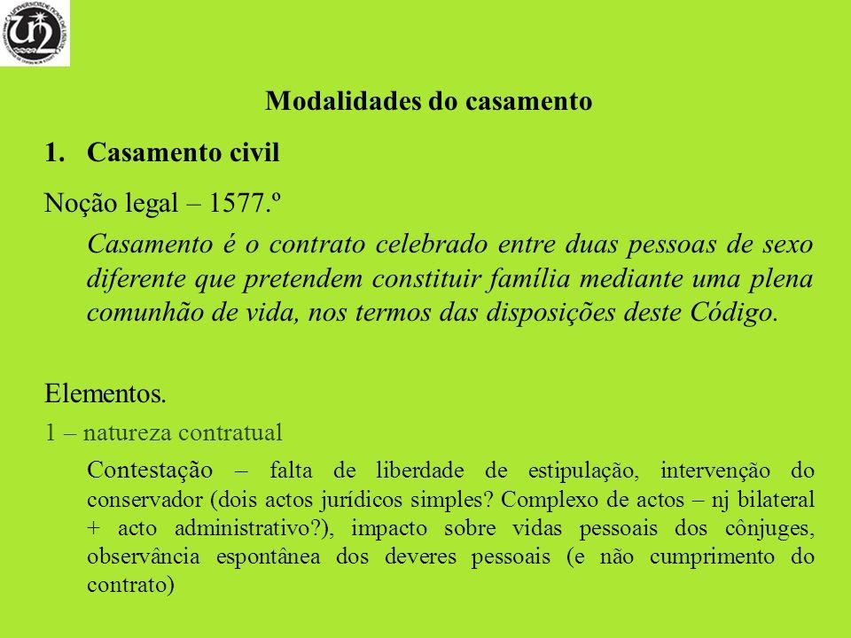 Modalidades do casamento 1.Casamento civil Noção legal – 1577.º Casamento é o contrato celebrado entre duas pessoas de sexo diferente que pretendem co
