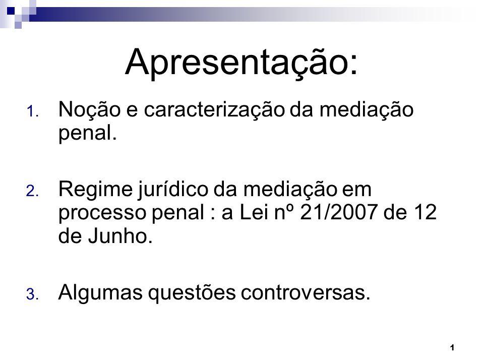 1 Apresentação: 1. Noção e caracterização da mediação penal. 2. Regime jurídico da mediação em processo penal : a Lei nº 21/2007 de 12 de Junho. 3. Al