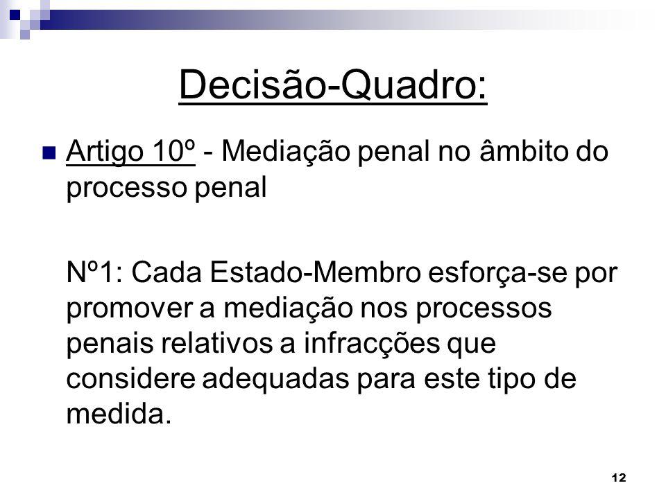 12 Decisão-Quadro: Artigo 10º - Mediação penal no âmbito do processo penal Nº1: Cada Estado-Membro esforça-se por promover a mediação nos processos pe
