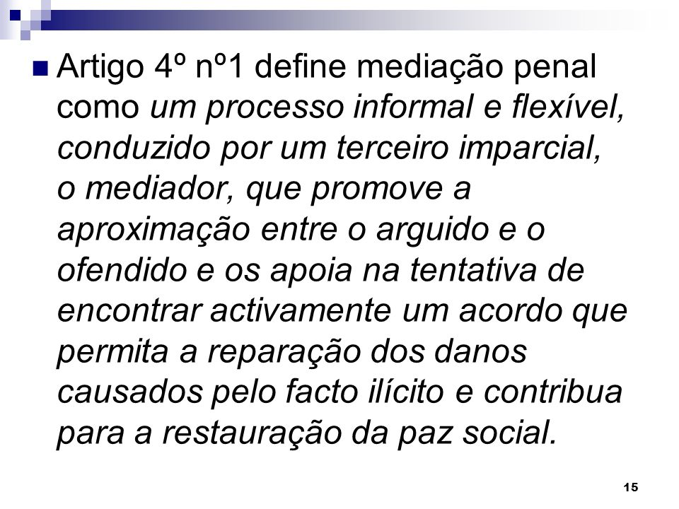 15 Artigo 4º nº1 define mediação penal como um processo informal e flexível, conduzido por um terceiro imparcial, o mediador, que promove a aproximaçã