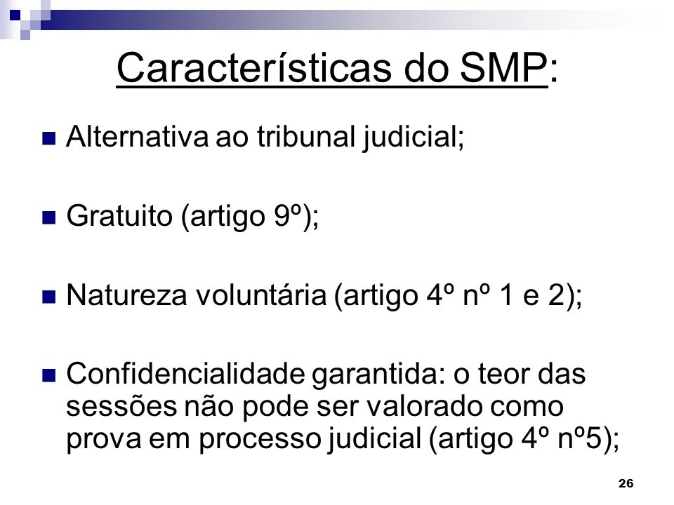 26 Características do SMP: Alternativa ao tribunal judicial; Gratuito (artigo 9º); Natureza voluntária (artigo 4º nº 1 e 2); Confidencialidade garanti