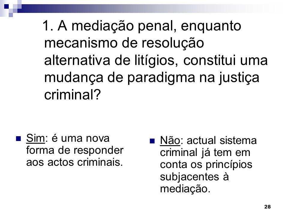 28 1. A mediação penal, enquanto mecanismo de resolução alternativa de litígios, constitui uma mudança de paradigma na justiça criminal? Sim: é uma no