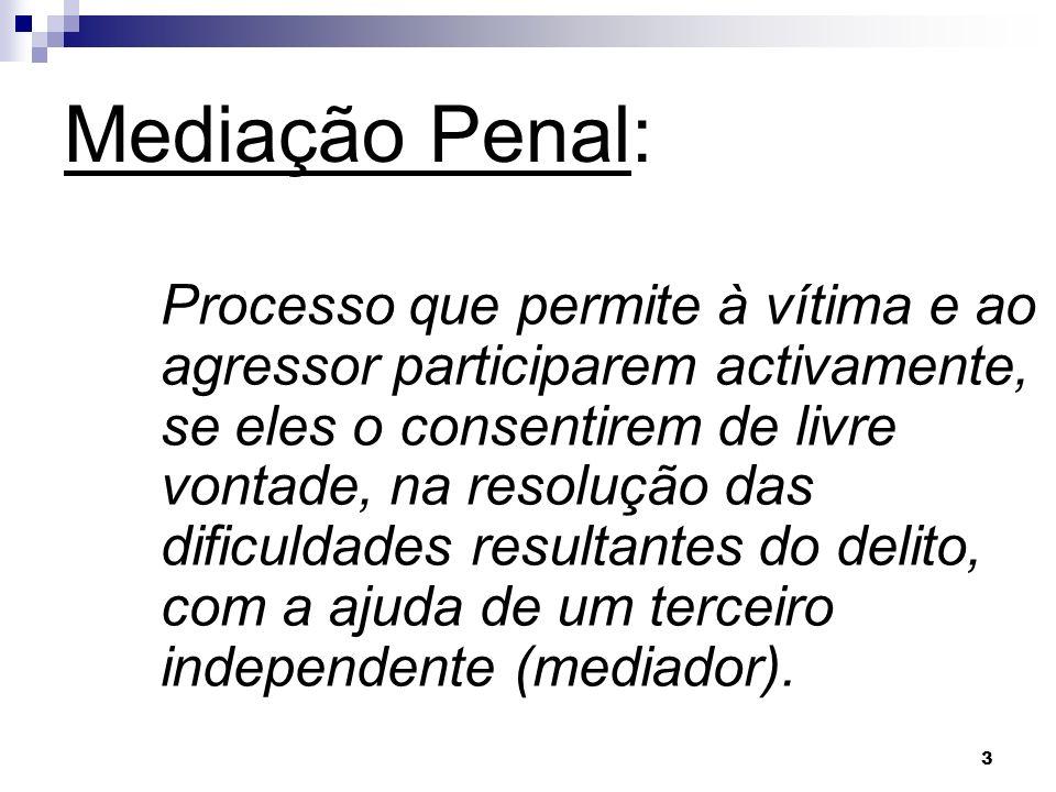 3 Mediação Penal: Processo que permite à vítima e ao agressor participarem activamente, se eles o consentirem de livre vontade, na resolução das dific
