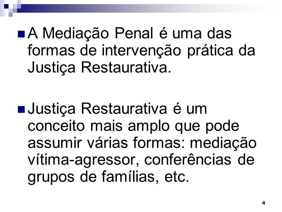 4 A Mediação Penal é uma das formas de intervenção prática da Justiça Restaurativa. Justiça Restaurativa é um conceito mais amplo que pode assumir vár