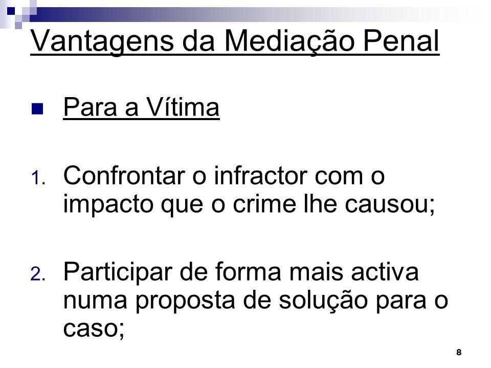 8 Vantagens da Mediação Penal Para a Vítima 1. Confrontar o infractor com o impacto que o crime lhe causou; 2. Participar de forma mais activa numa pr