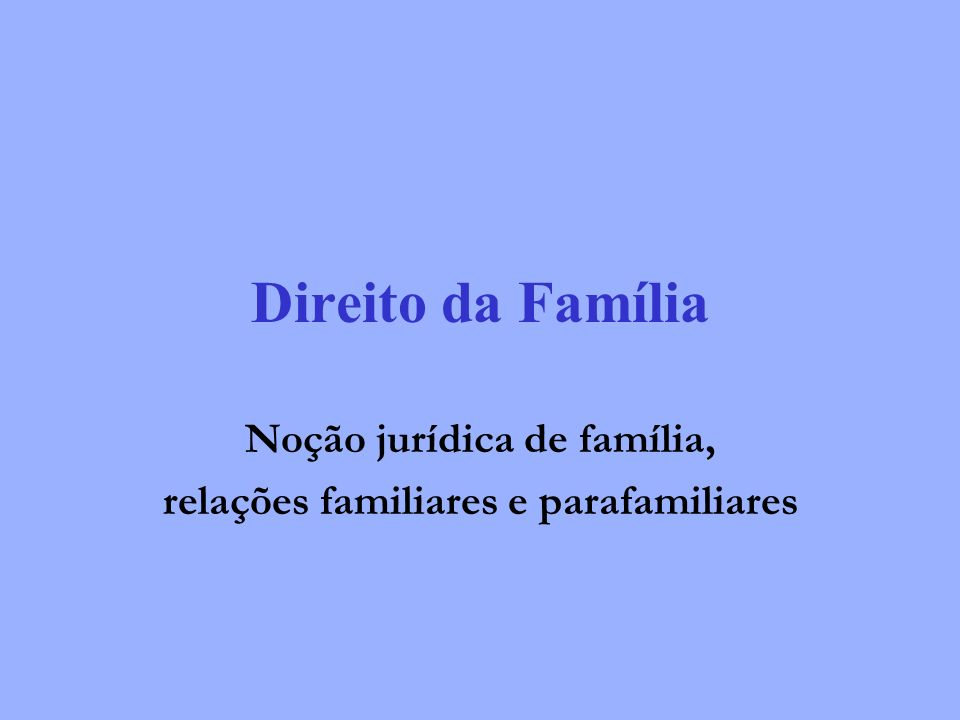 Direito da Família Noção jurídica de família, relações familiares e parafamiliares