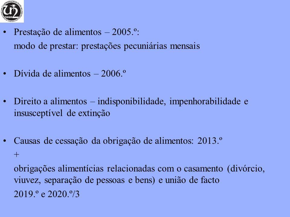 Prestação de alimentos – 2005.º: modo de prestar: prestações pecuniárias mensais Dívida de alimentos – 2006.º Direito a alimentos – indisponibilidade, impenhorabilidade e insusceptível de extinção Causas de cessação da obrigação de alimentos: 2013.º + obrigações alimentícias relacionadas com o casamento (divórcio, viuvez, separação de pessoas e bens) e união de facto 2019.º e 2020.º/3