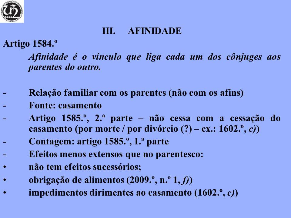 III.AFINIDADE Artigo 1584.º Afinidade é o vínculo que liga cada um dos cônjuges aos parentes do outro. -Relação familiar com os parentes (não com os a