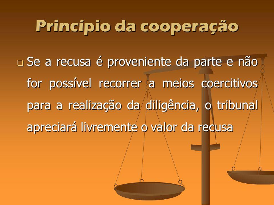 Princípio da cooperação Se a recusa é proveniente da parte e não for possível recorrer a meios coercitivos para a realização da diligência, o tribunal