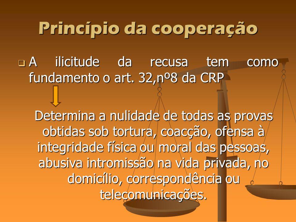 Princípio da cooperação A ilicitude da recusa tem como fundamento o art. 32,nº8 da CRP A ilicitude da recusa tem como fundamento o art. 32,nº8 da CRP