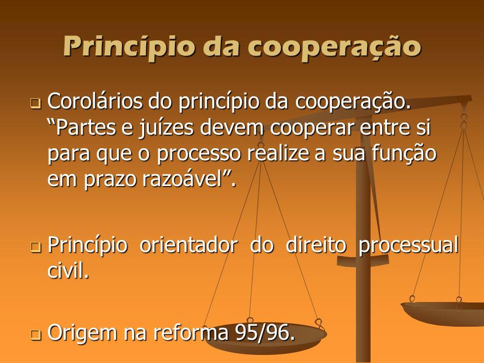 Princípio da cooperação Corolários do princípio da cooperação. Partes e juízes devem cooperar entre si para que o processo realize a sua função em pra
