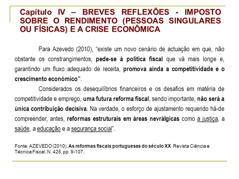 Capítulo IV – BREVES REFLEXÕES - IMPOSTO SOBRE O RENDIMENTO (PESSOAS SINGULARES OU FÍSICAS) E A CRISE ECONÔMICA Para Azevedo (2010), existe um novo cenário de actuação em que, não obstante os constrangimentos, pede-se à política fiscal que vá mais longe e, garantindo um fluxo adequado de receita, promova ainda a competitividade e o crescimento económico.
