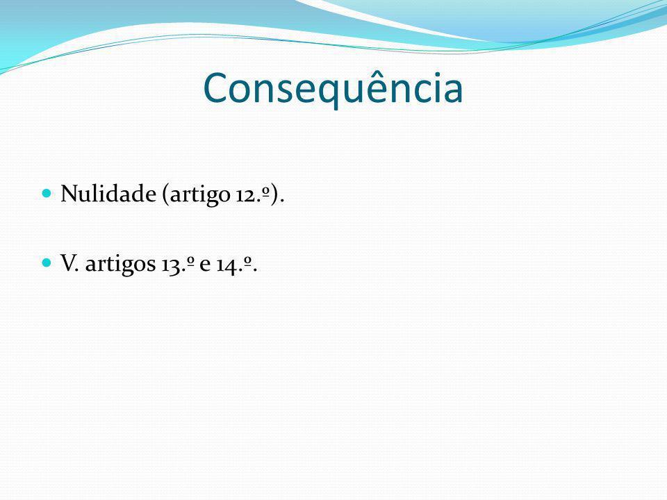 Consequência Nulidade (artigo 12.º). V. artigos 13.º e 14.º.