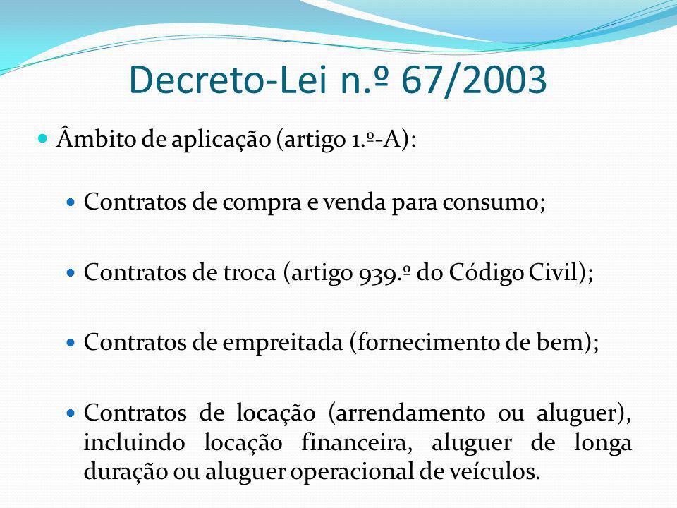 Decreto-Lei n.º 67/2003 Âmbito de aplicação (artigo 1.º-A): Contratos de compra e venda para consumo; Contratos de troca (artigo 939.º do Código Civil); Contratos de empreitada (fornecimento de bem); Contratos de locação (arrendamento ou aluguer), incluindo locação financeira, aluguer de longa duração ou aluguer operacional de veículos.