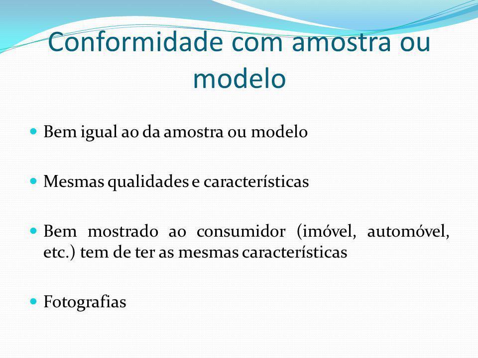 Conformidade com amostra ou modelo Bem igual ao da amostra ou modelo Mesmas qualidades e características Bem mostrado ao consumidor (imóvel, automóvel, etc.) tem de ter as mesmas características Fotografias