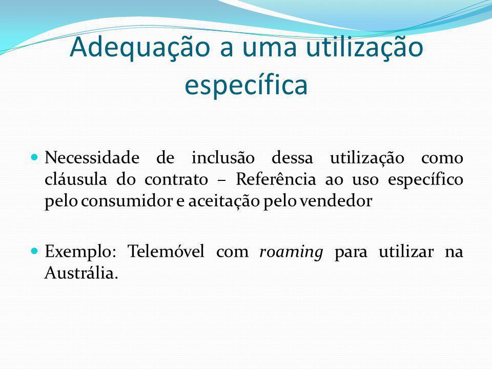 Adequação a uma utilização específica Necessidade de inclusão dessa utilização como cláusula do contrato – Referência ao uso específico pelo consumidor e aceitação pelo vendedor Exemplo: Telemóvel com roaming para utilizar na Austrália.