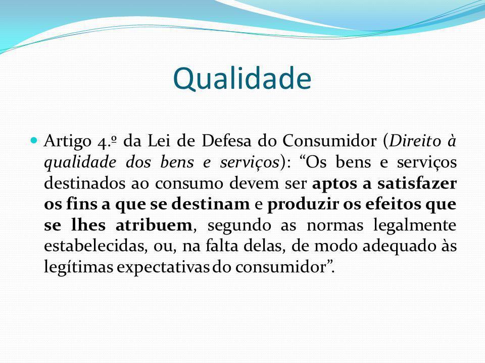 Qualidade Artigo 4.º da Lei de Defesa do Consumidor (Direito à qualidade dos bens e serviços): Os bens e serviços destinados ao consumo devem ser apto