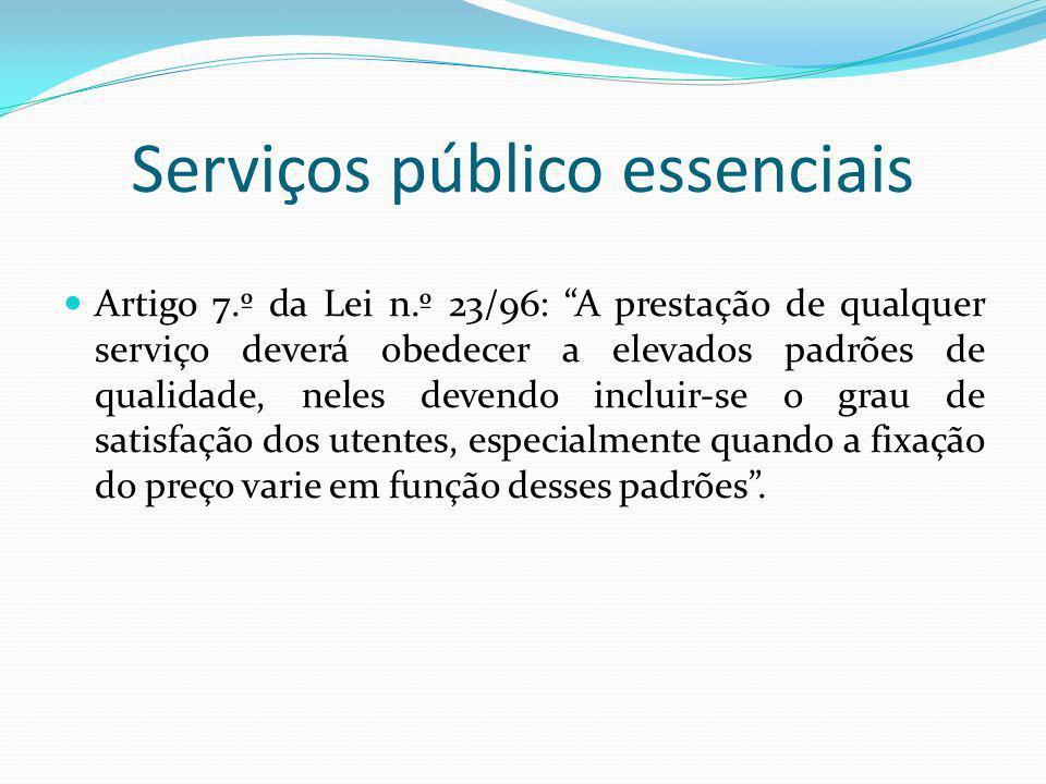 Serviços público essenciais Artigo 7.º da Lei n.º 23/96: A prestação de qualquer serviço deverá obedecer a elevados padrões de qualidade, neles devendo incluir-se o grau de satisfação dos utentes, especialmente quando a fixação do preço varie em função desses padrões.