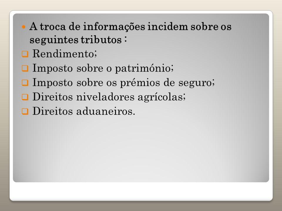 A troca de informações incidem sobre os seguintes tributos : Rendimento; Imposto sobre o património; Imposto sobre os prémios de seguro; Direitos nive