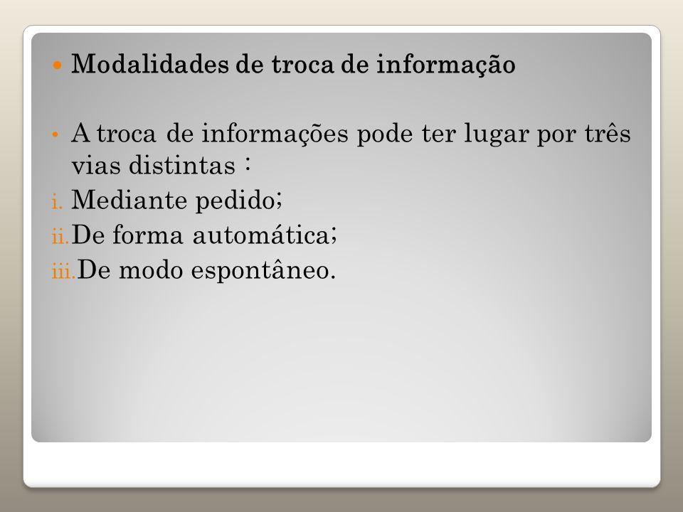 Modalidades de troca de informação A troca de informações pode ter lugar por três vias distintas : i. Mediante pedido; ii. De forma automática; iii. D
