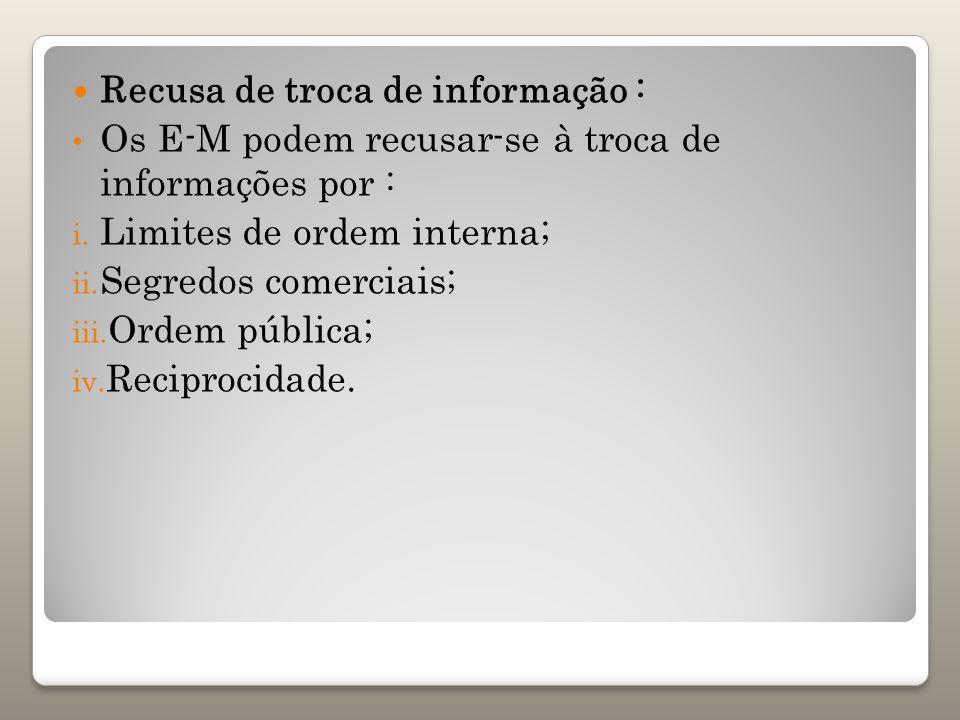 Recusa de troca de informação : Os E-M podem recusar-se à troca de informações por : i. Limites de ordem interna; ii. Segredos comerciais; iii. Ordem