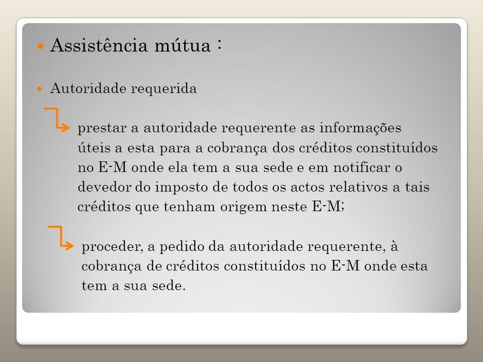 Assistência mútua : Autoridade requerida prestar a autoridade requerente as informações úteis a esta para a cobrança dos créditos constituídos no E-M