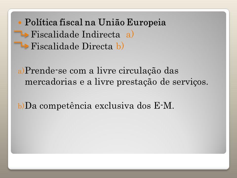 Política fiscal na União Europeia Fiscalidade Indirecta a) Fiscalidade Directa b) a) Prende-se com a livre circulação das mercadorias e a livre presta