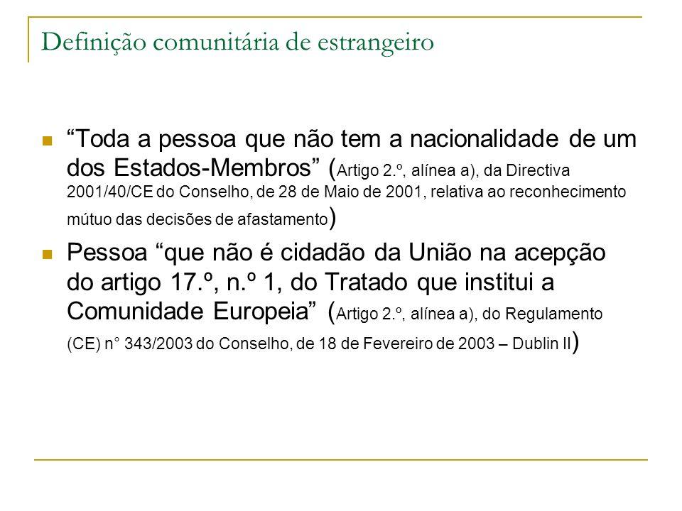 Definição comunitária de estrangeiro Toda a pessoa que não tem a nacionalidade de um dos Estados-Membros ( Artigo 2.º, alínea a), da Directiva 2001/40/CE do Conselho, de 28 de Maio de 2001, relativa ao reconhecimento mútuo das decisões de afastamento ) Pessoa que não é cidadão da União na acepção do artigo 17.º, n.º 1, do Tratado que institui a Comunidade Europeia ( Artigo 2.º, alínea a), do Regulamento (CE) n° 343/2003 do Conselho, de 18 de Fevereiro de 2003 – Dublin II )