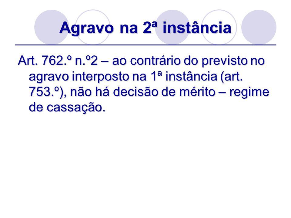 Agravo na 2ª instância Art. 762.º n.º2 – ao contrário do previsto no agravo interposto na 1ª instância (art. 753.º), não há decisão de mérito – regime