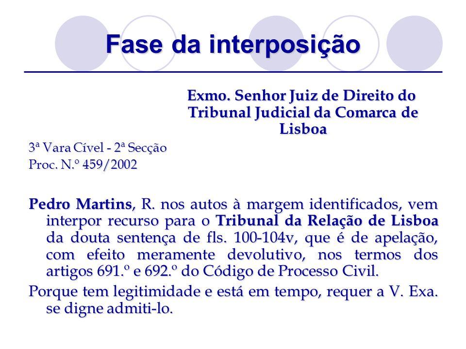 Fase da interposição Exmo. Senhor Juiz de Direito do Tribunal Judicial da Comarca de Lisboa 3ª Vara Cível - 2ª Secção Proc. N.º 459/2002 Pedro Martins