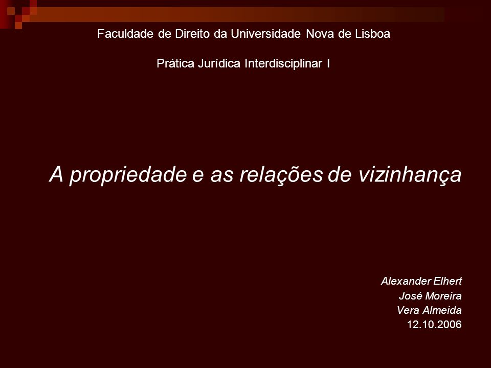Faculdade de Direito da Universidade Nova de Lisboa Prática Jurídica Interdisciplinar I A propriedade e as relações de vizinhança Alexander Elhert Jos