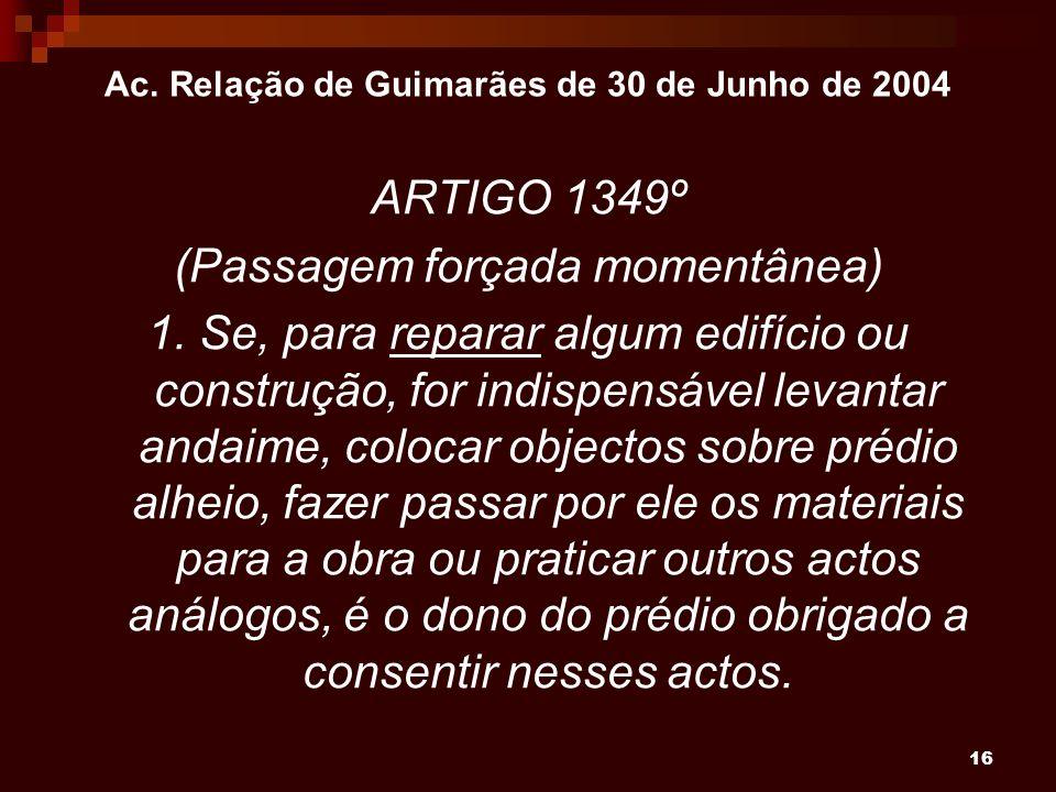 16 Ac. Relação de Guimarães de 30 de Junho de 2004 ARTIGO 1349º (Passagem forçada momentânea) 1. Se, para reparar algum edifício ou construção, for in