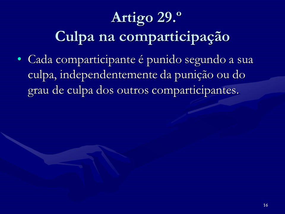 16 Artigo 29.º Culpa na comparticipação Artigo 29.º Culpa na comparticipação Cada comparticipante é punido segundo a sua culpa, independentemente da p