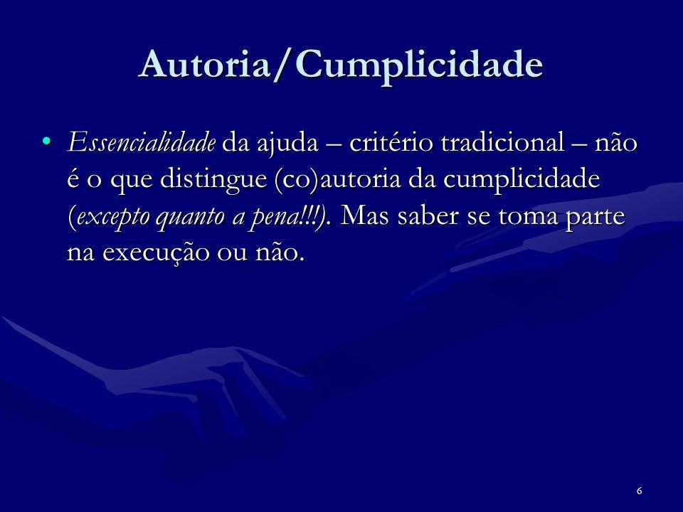 6 Autoria/Cumplicidade Essencialidade da ajuda – critério tradicional – não é o que distingue (co)autoria da cumplicidade (excepto quanto a pena!!!).