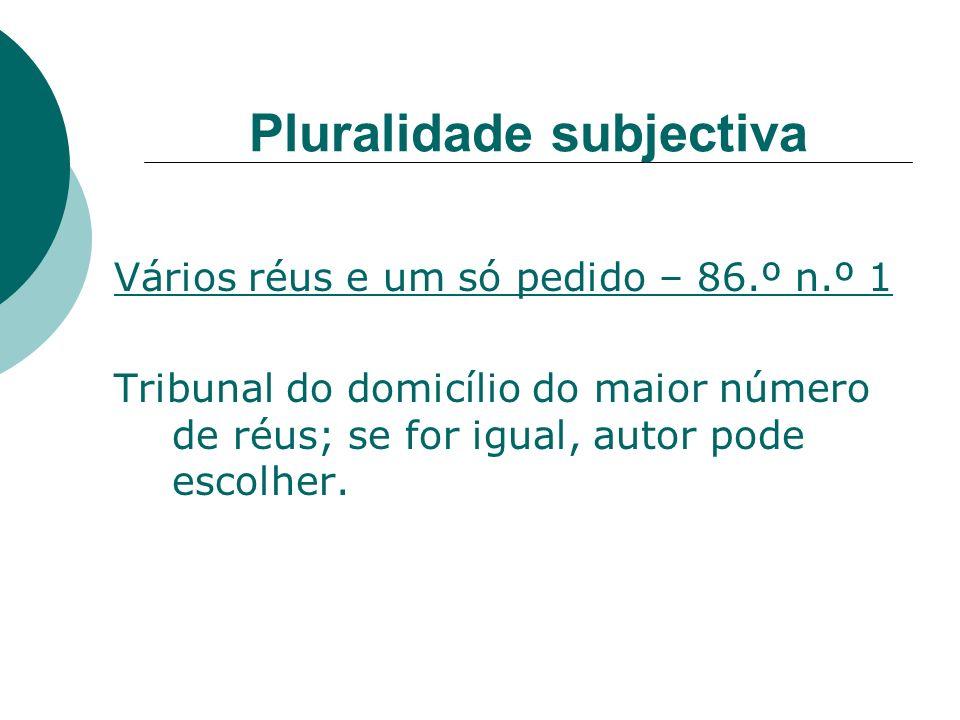 Pluralidade subjectiva Vários réus e um só pedido – 86.º n.º 1 Tribunal do domicílio do maior número de réus; se for igual, autor pode escolher.