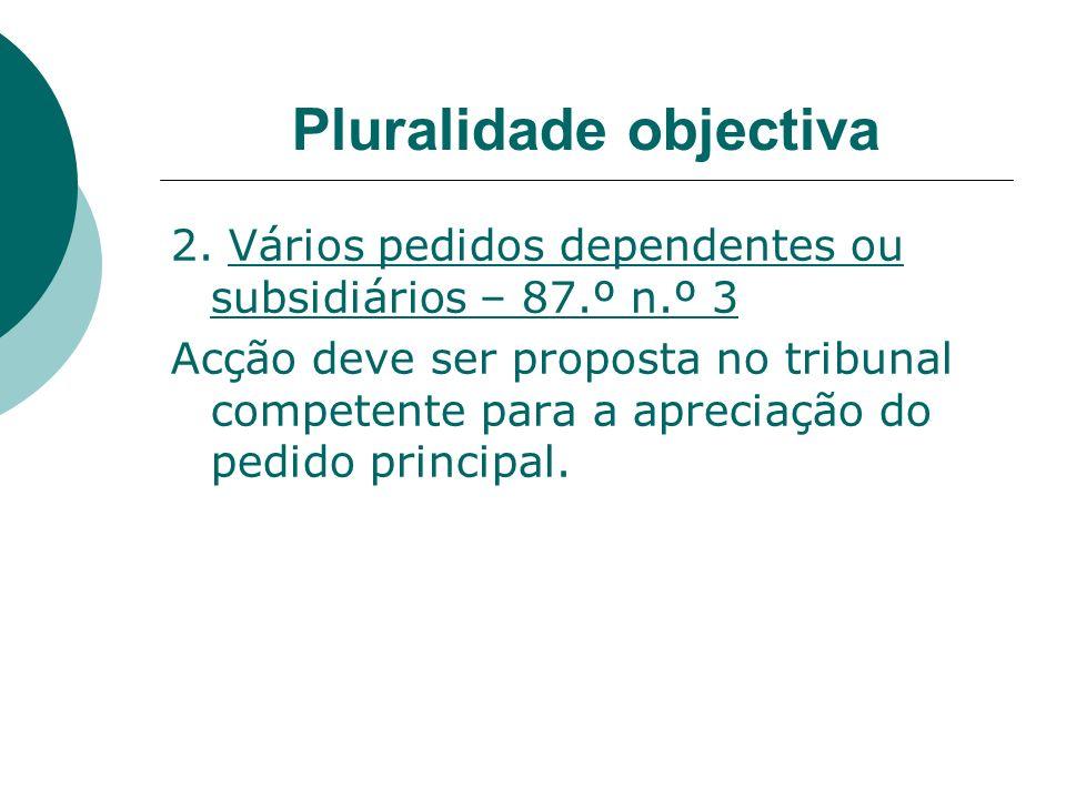 Pluralidade objectiva 2. Vários pedidos dependentes ou subsidiários – 87.º n.º 3 Acção deve ser proposta no tribunal competente para a apreciação do p