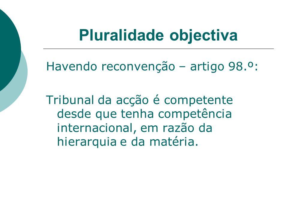 Pluralidade objectiva Havendo reconvenção – artigo 98.º: Tribunal da acção é competente desde que tenha competência internacional, em razão da hierarq