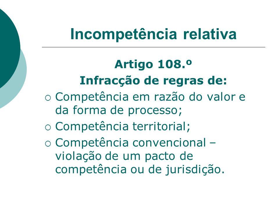 Incompetência relativa Artigo 108.º Infracção de regras de: Competência em razão do valor e da forma de processo; Competência territorial; Competência